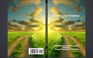EMBRACING YOUR GREATNESS: HEALING WOUNDS AND RECLAIMING OUR GREATNESS THROUGH THEOLOGY OF THE BODY